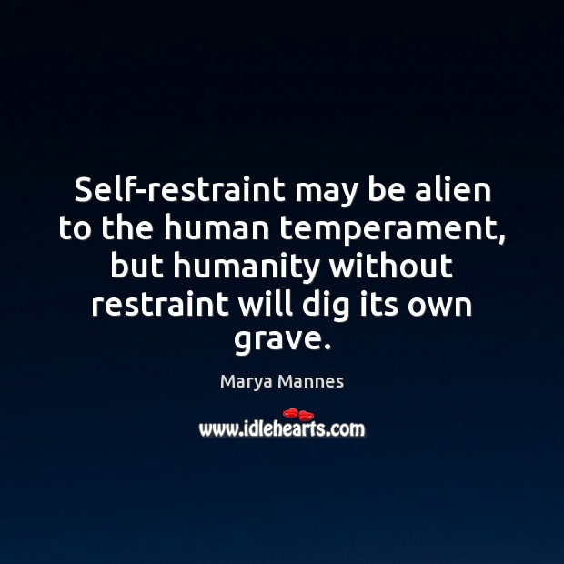 Self-restraint may be alien to the human temperament, but humanity without restraint Image