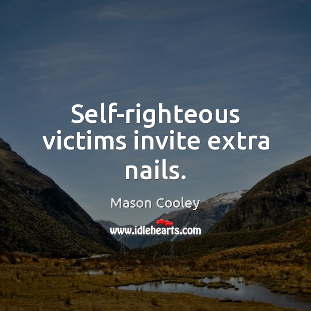 Self-righteous victims invite extra nails. Mason Cooley Picture Quote