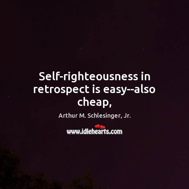 Self-righteousness in retrospect is easy–also cheap, Arthur M. Schlesinger, Jr. Picture Quote