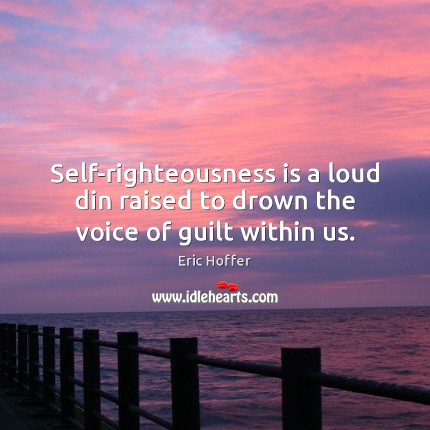 Self-righteousness is a loud din raised to drown the voice of guilt within us. Image