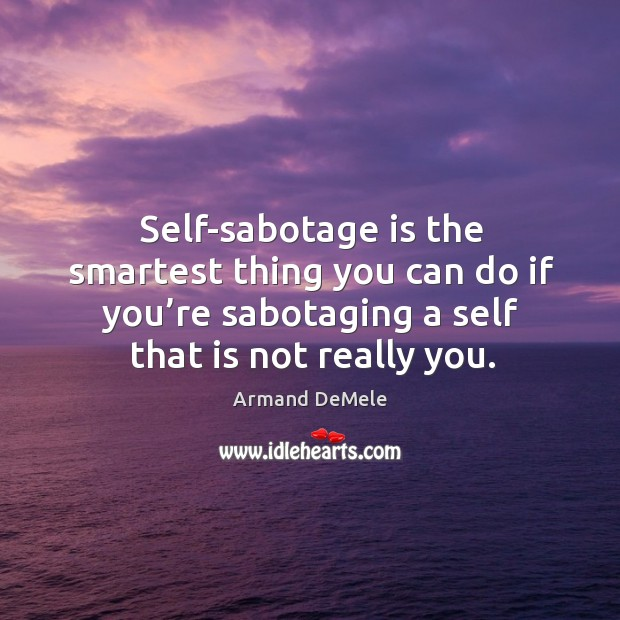 Image, Self-sabotage is the smartest thing you can do if you're sabotaging a self that is not really you.