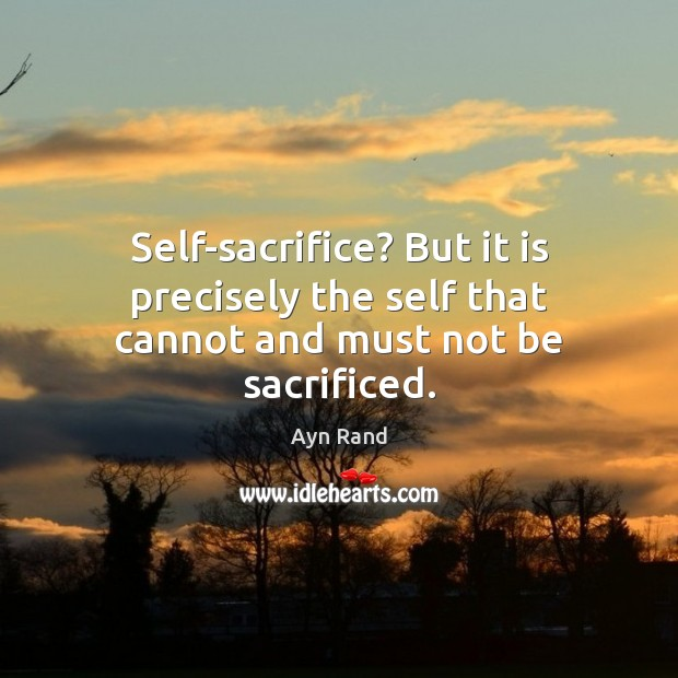 Self-sacrifice? But it is precisely the self that cannot and must not be sacrificed. Ayn Rand Picture Quote