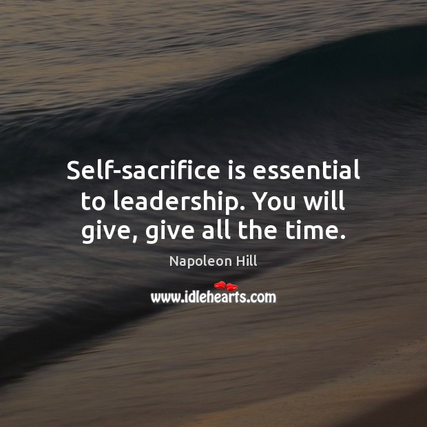 Self-sacrifice is essential to leadership. You will give, give all the time. Sacrifice Quotes Image