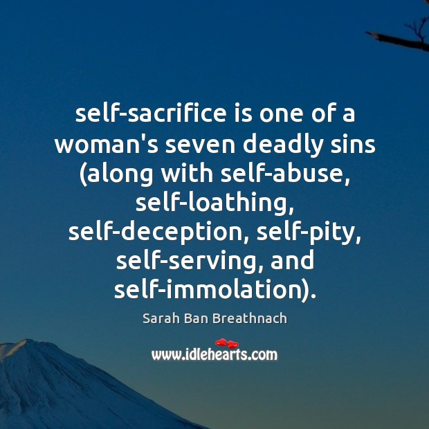 Self-sacrifice is one of a woman's seven deadly sins (along with self-abuse, Sarah Ban Breathnach Picture Quote