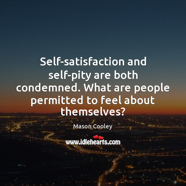 Self-satisfaction and self-pity are both condemned. What are people permitted to feel Image