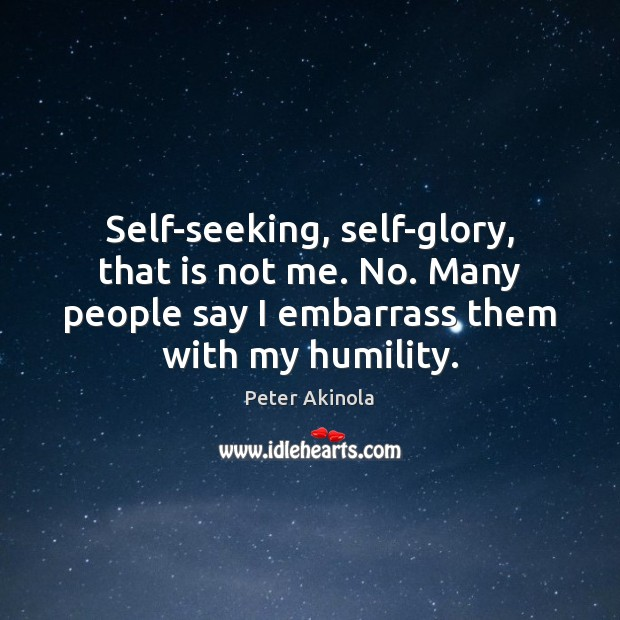 Self-seeking, self-glory, that is not me. No. Many people say I embarrass Image