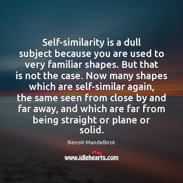 Self-similarity is a dull subject because you are used to very familiar Benoit Mandelbrot Picture Quote