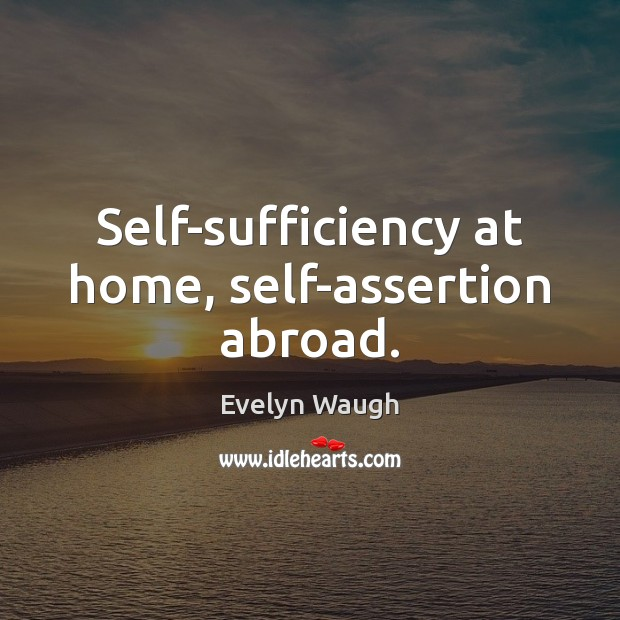 Self-sufficiency at home, self-assertion abroad. Evelyn Waugh Picture Quote