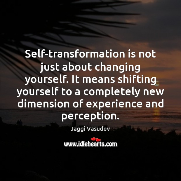 Self-transformation is not just about changing yourself. It means shifting yourself to Image
