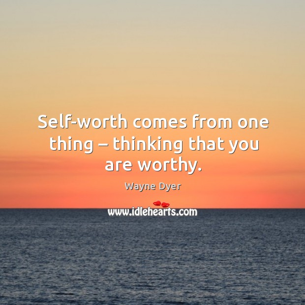Image, Self-worth comes from one thing – thinking that you are worthy.