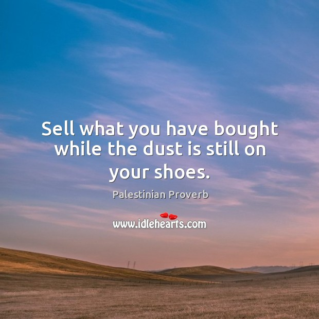 Sell what you have bought while the dust is still on your shoes. Palestinian Proverbs Image