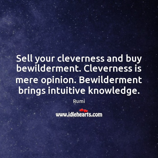 Sell your cleverness and buy bewilderment. Cleverness is mere opinion. Bewilderment brings Image
