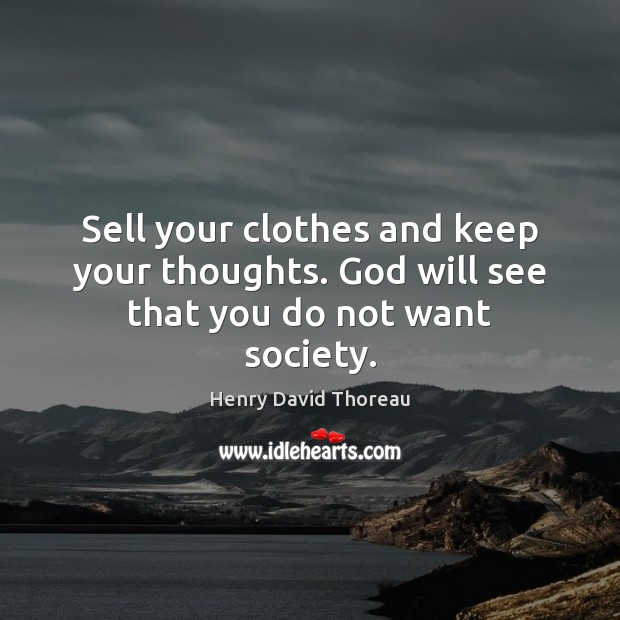 Sell your clothes and keep your thoughts. God will see that you do not want society. Image