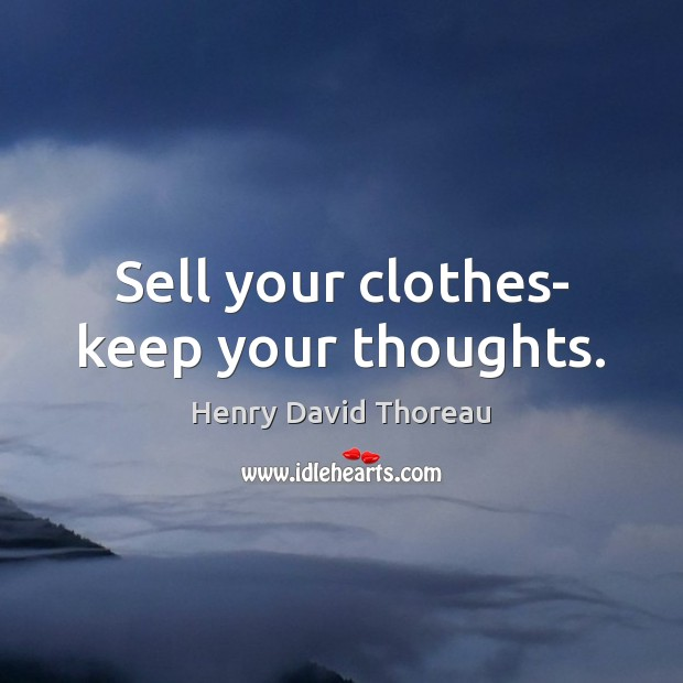 Sell your clothes- keep your thoughts. Henry David Thoreau Picture Quote