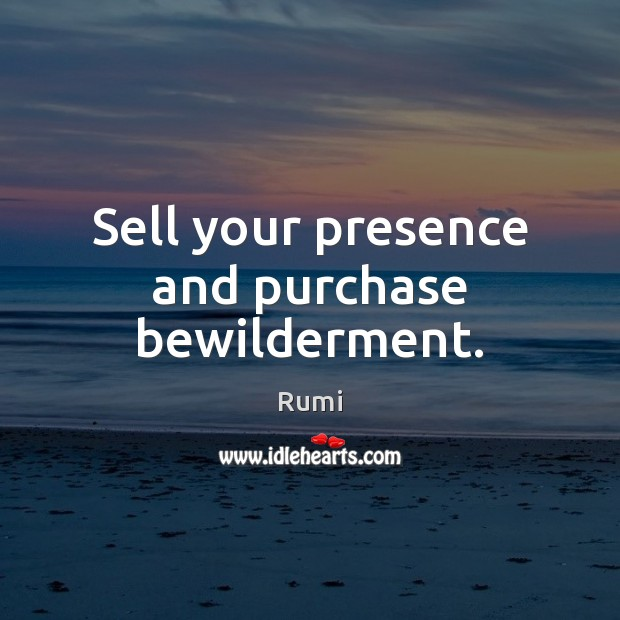 Sell your presence and purchase bewilderment. Image
