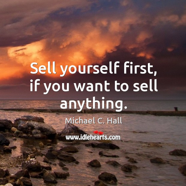 Sell yourself first, if you want to sell anything. Michael C. Hall Picture Quote