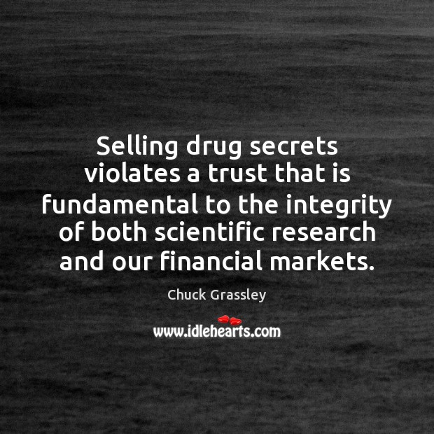 Selling drug secrets violates a trust that is fundamental to the integrity Chuck Grassley Picture Quote