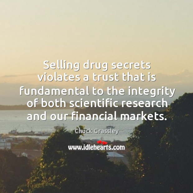 Selling drug secrets violates a trust that is fundamental to the integrity of both scientific research and our financial markets. Chuck Grassley Picture Quote