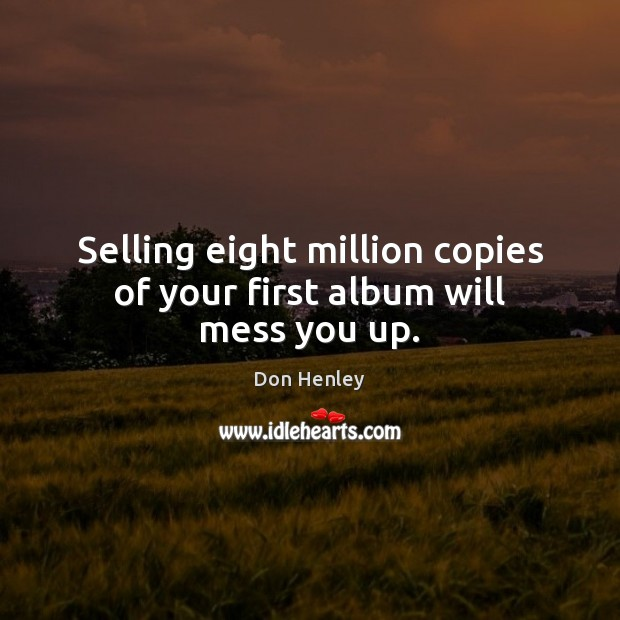 Image, Selling eight million copies of your first album will mess you up.