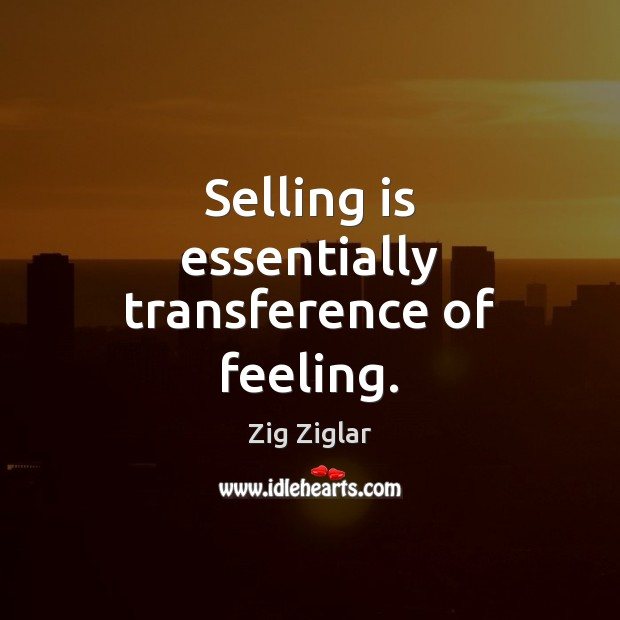 Selling is essentially transference of feeling. Zig Ziglar Picture Quote