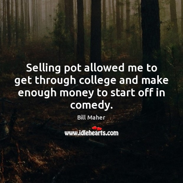 Selling pot allowed me to get through college and make enough money Bill Maher Picture Quote