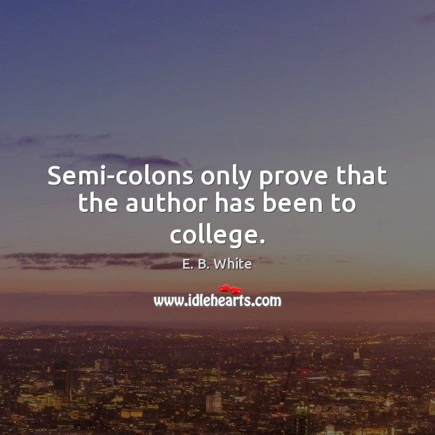 Semi-colons only prove that the author has been to college. E. B. White Picture Quote