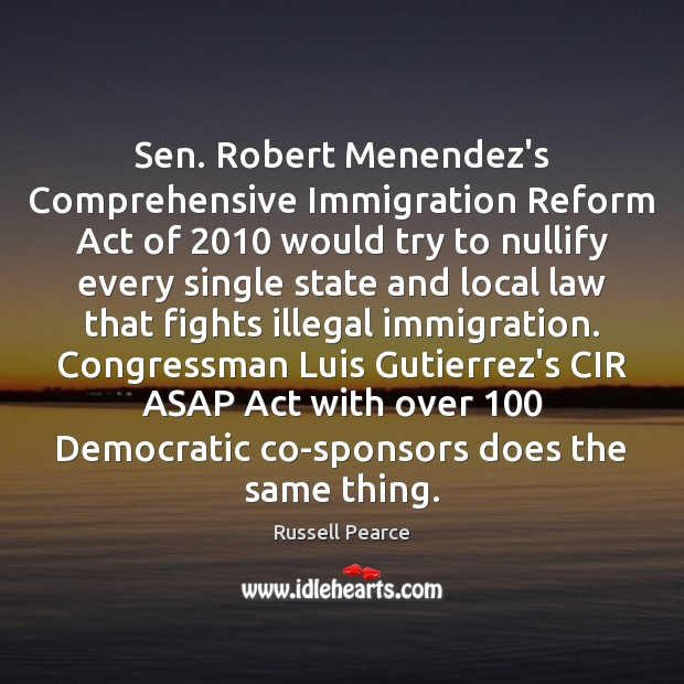 Sen. Robert Menendez's Comprehensive Immigration Reform Act of 2010 would try to nullify Russell Pearce Picture Quote