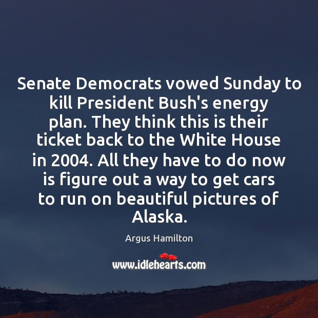 Senate Democrats vowed Sunday to kill President Bush's energy plan. They think Argus Hamilton Picture Quote