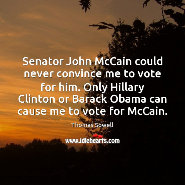 Senator John McCain could never convince me to vote for him. Only Thomas Sowell Picture Quote