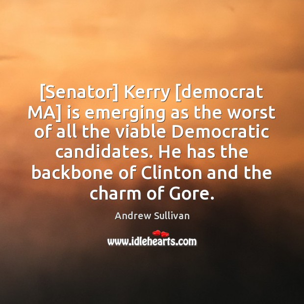 [Senator] Kerry [democrat MA] is emerging as the worst of all the Andrew Sullivan Picture Quote