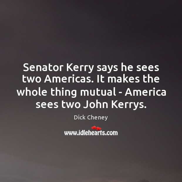 Senator Kerry says he sees two Americas. It makes the whole thing Dick Cheney Picture Quote