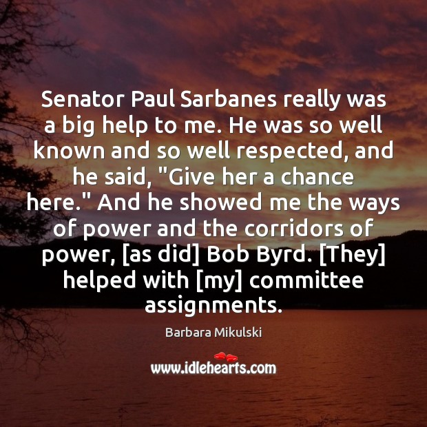 Image, Senator Paul Sarbanes really was a big help to me. He was