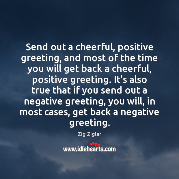 Send out a cheerful, positive greeting, and most of the time you Zig Ziglar Picture Quote