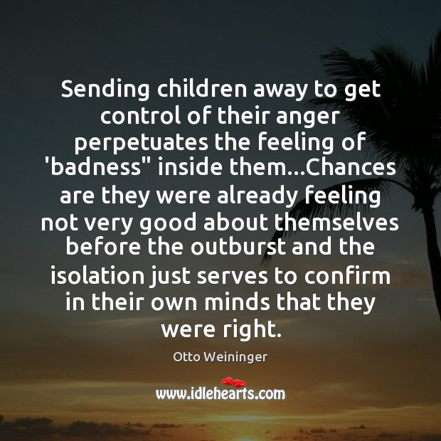 Sending children away to get control of their anger perpetuates the feeling Otto Weininger Picture Quote