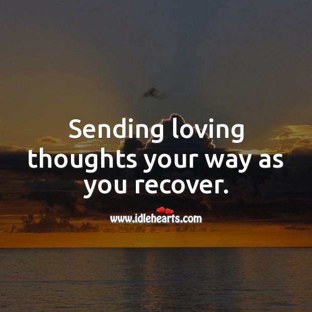 Sending loving thoughts your way as you recover. Get Well Soon Messages Image