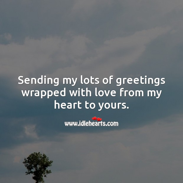 Sending my lots of greetings wrapped with love from my heart to yours. Heart Quotes Image