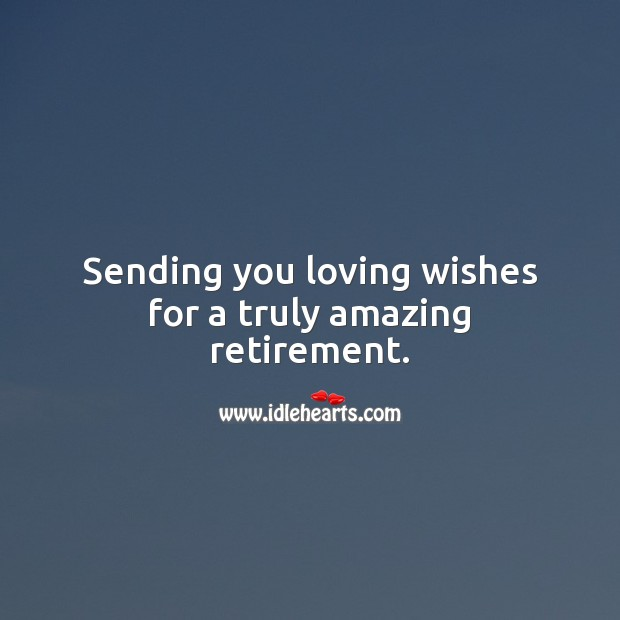 Sending you loving wishes for a truly amazing retirement. Retirement Wishes Image