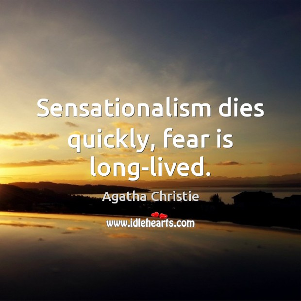Sensationalism dies quickly, fear is long-lived. Agatha Christie Picture Quote