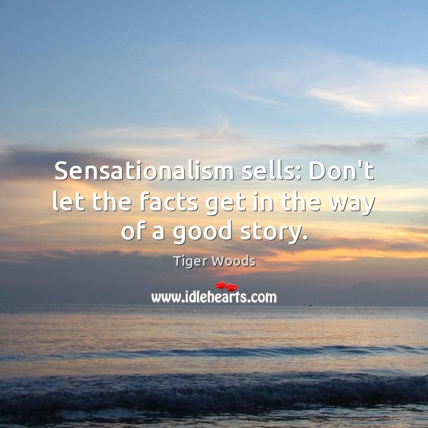 Sensationalism sells: Don't let the facts get in the way of a good story. Tiger Woods Picture Quote