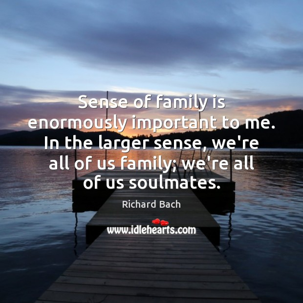 Sense of family is enormously important to me. In the larger sense, Richard Bach Picture Quote