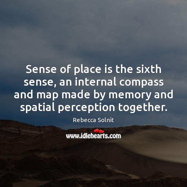 Sense of place is the sixth sense, an internal compass and map Rebecca Solnit Picture Quote