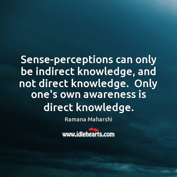 Sense-perceptions can only be indirect knowledge, and not direct knowledge.  Only one's Image