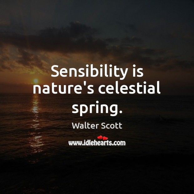 Sensibility is nature's celestial spring. Walter Scott Picture Quote