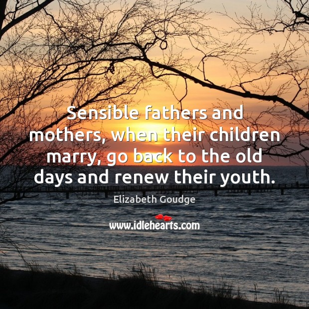 Sensible fathers and mothers, when their children marry, go back to the Elizabeth Goudge Picture Quote