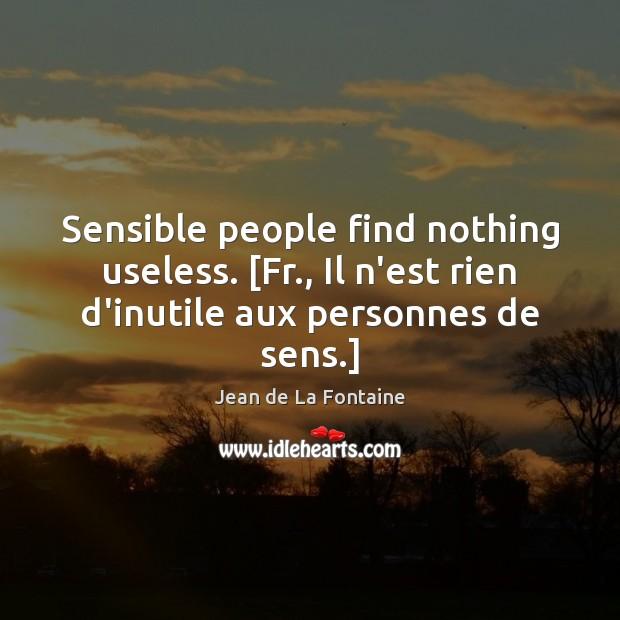 Sensible people find nothing useless. [Fr., Il n'est rien d'inutile aux personnes Image