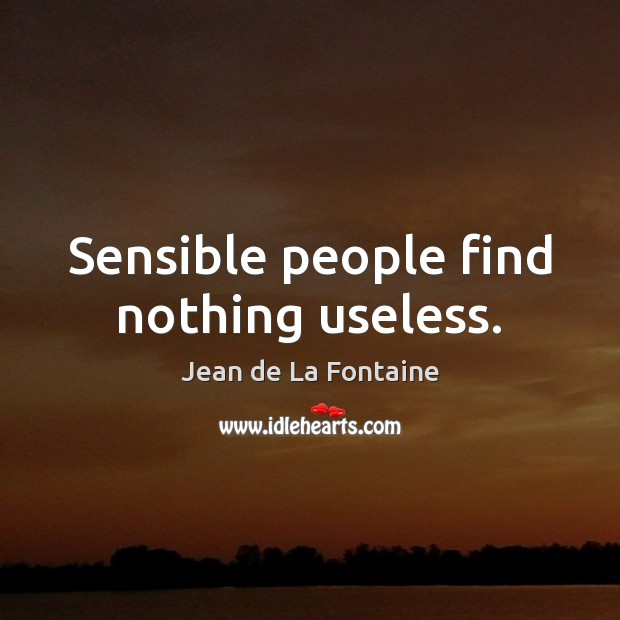 Sensible people find nothing useless. Jean de La Fontaine Picture Quote