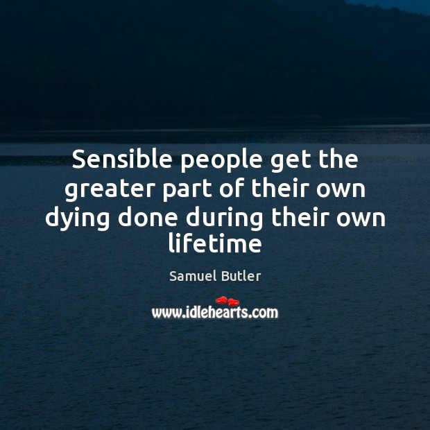 Sensible people get the greater part of their own dying done during their own lifetime Samuel Butler Picture Quote