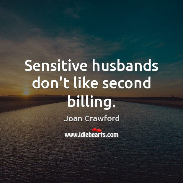 Sensitive husbands don't like second billing. Image