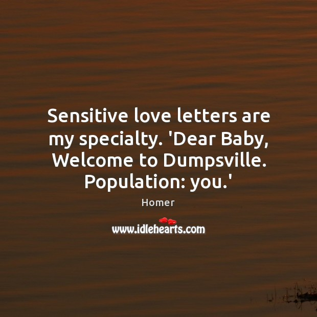 Sensitive love letters are my specialty. 'Dear Baby, Welcome to Dumpsville. Population: Image