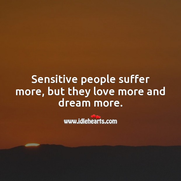 Image, Sensitive people suffer more, but they love more and dream more.